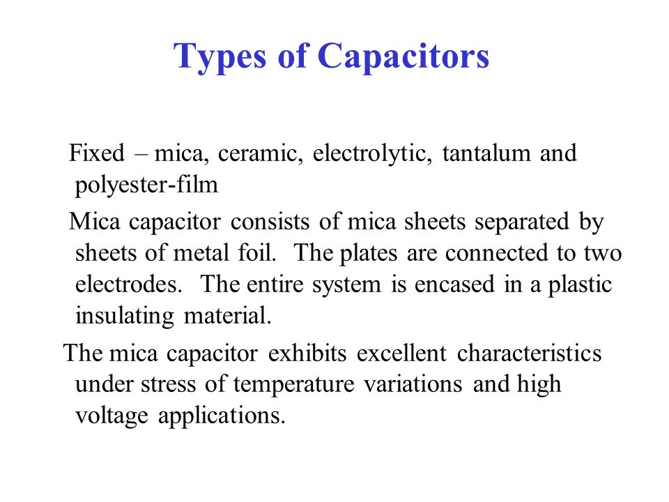 Types of Capacitors Fixed – mica, ceramic, electrolytic, tantalum and polyester-film.