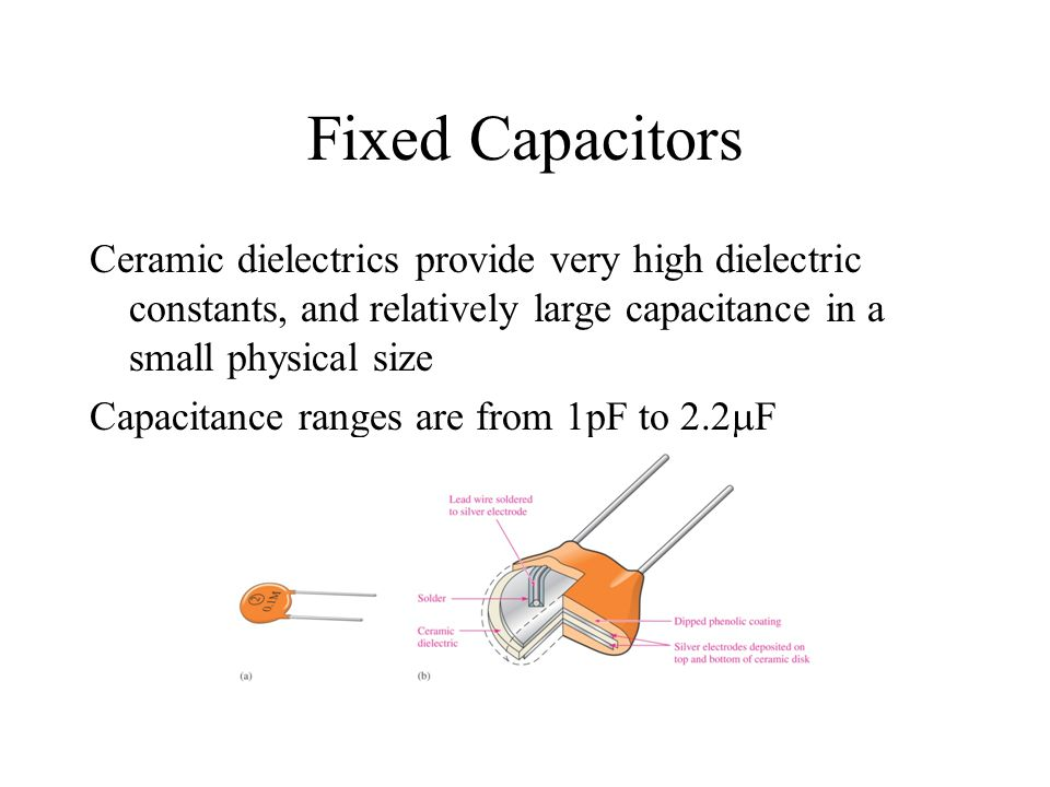 Fixed Capacitors Ceramic dielectrics provide very high dielectric constants, and relatively large capacitance in a small physical size.