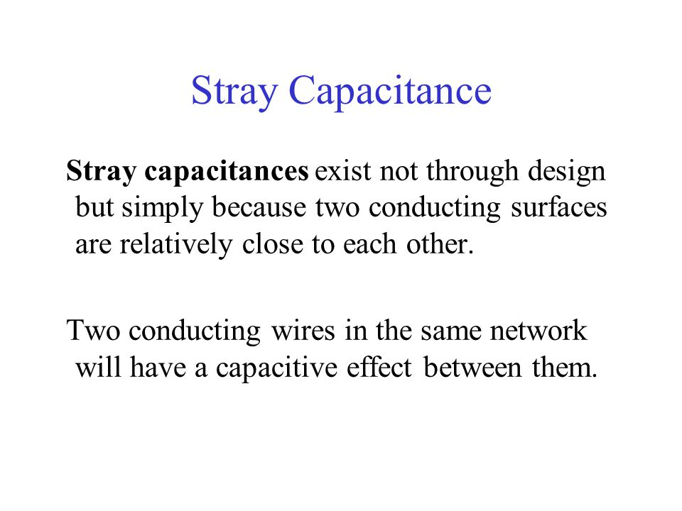 Stray Capacitance Stray capacitances exist not through design but simply because two conducting surfaces are relatively close to each other.