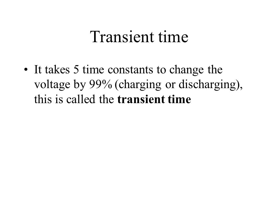 Transient time It takes 5 time constants to change the voltage by 99% (charging or discharging), this is called the transient time.