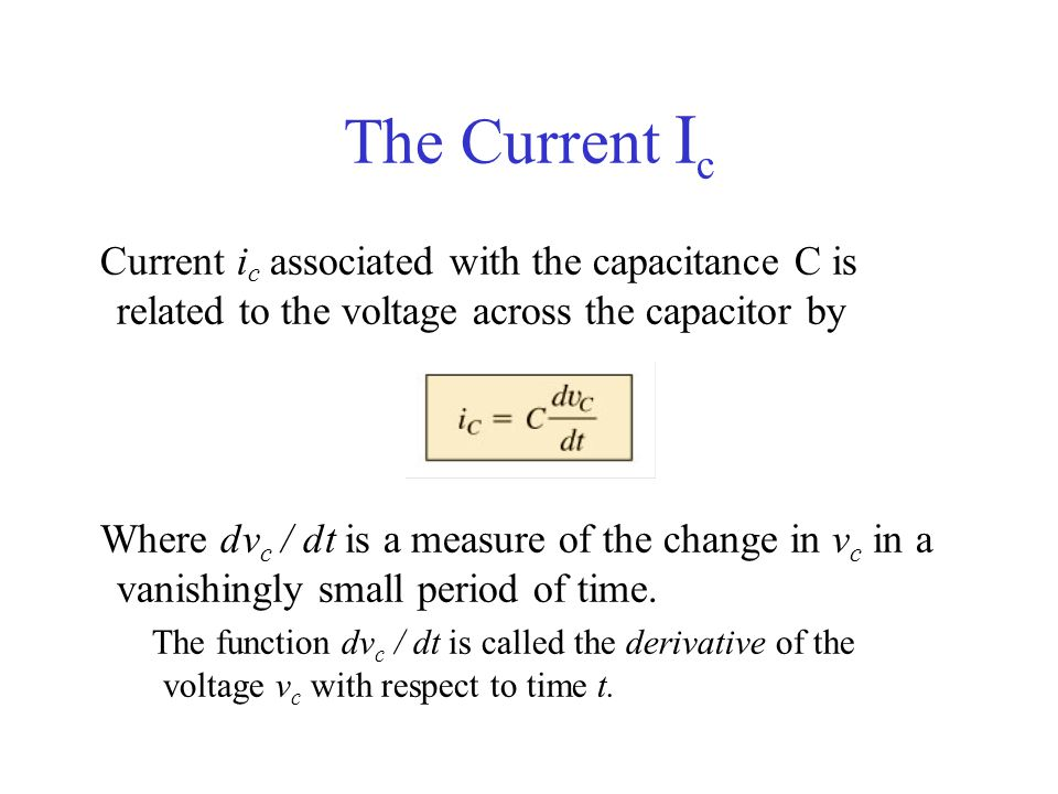 The Current Ic Current ic associated with the capacitance C is related to the voltage across the capacitor by.