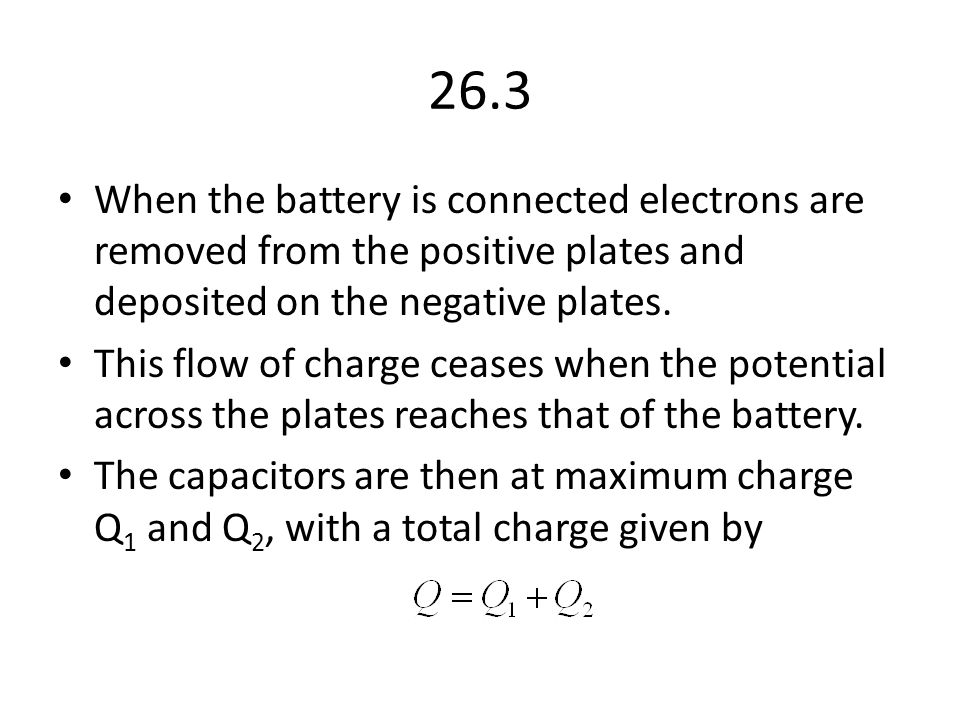 26.3 When the battery is connected electrons are removed from the positive plates and deposited on the negative plates.