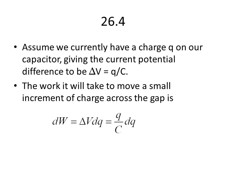 26.4 Assume we currently have a charge q on our capacitor, giving the current potential difference to be ΔV = q/C.