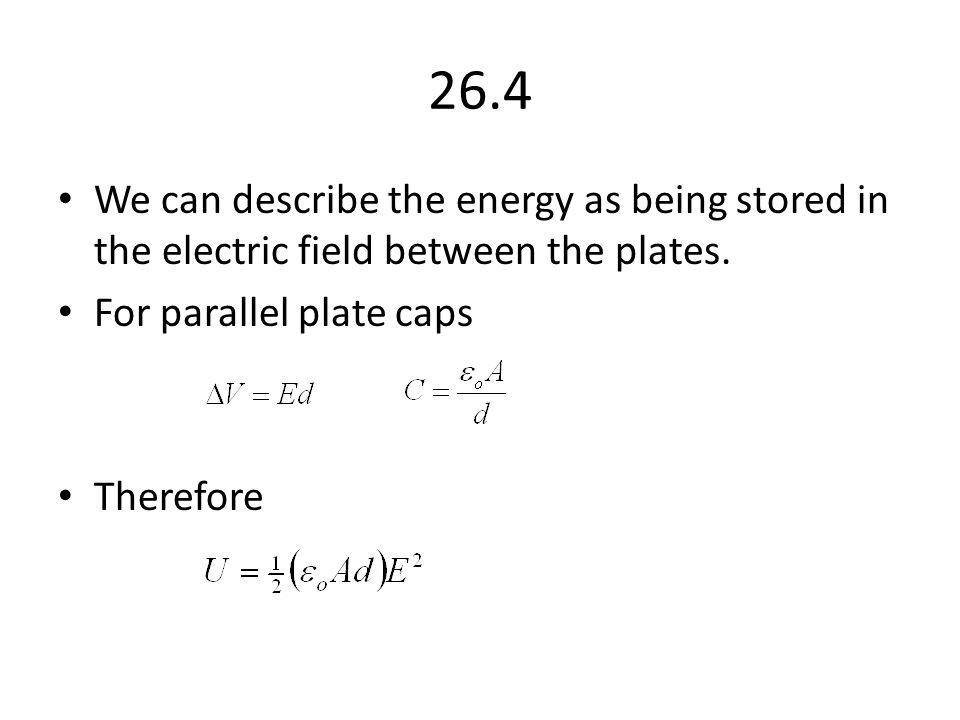 26.4 We can describe the energy as being stored in the electric field between the plates. For parallel plate caps.