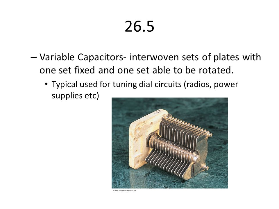 26.5 Variable Capacitors- interwoven sets of plates with one set fixed and one set able to be rotated.
