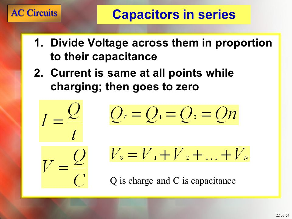 Capacitors in series Divide Voltage across them in proportion to their capacitance. Current is same at all points while charging; then goes to zero.