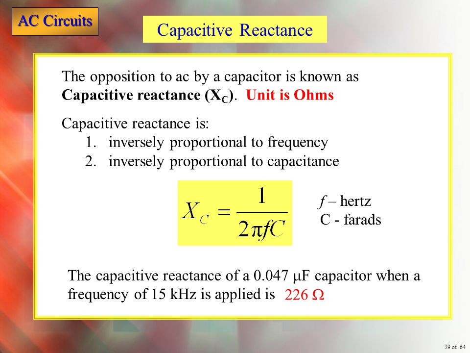 Capacitive Reactance The opposition to ac by a capacitor is known as Capacitive reactance (XC). Unit is Ohms.