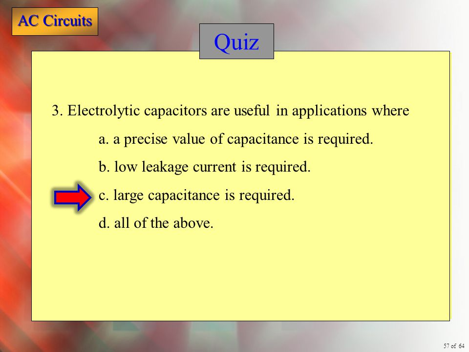 Quiz 3. Electrolytic capacitors are useful in applications where