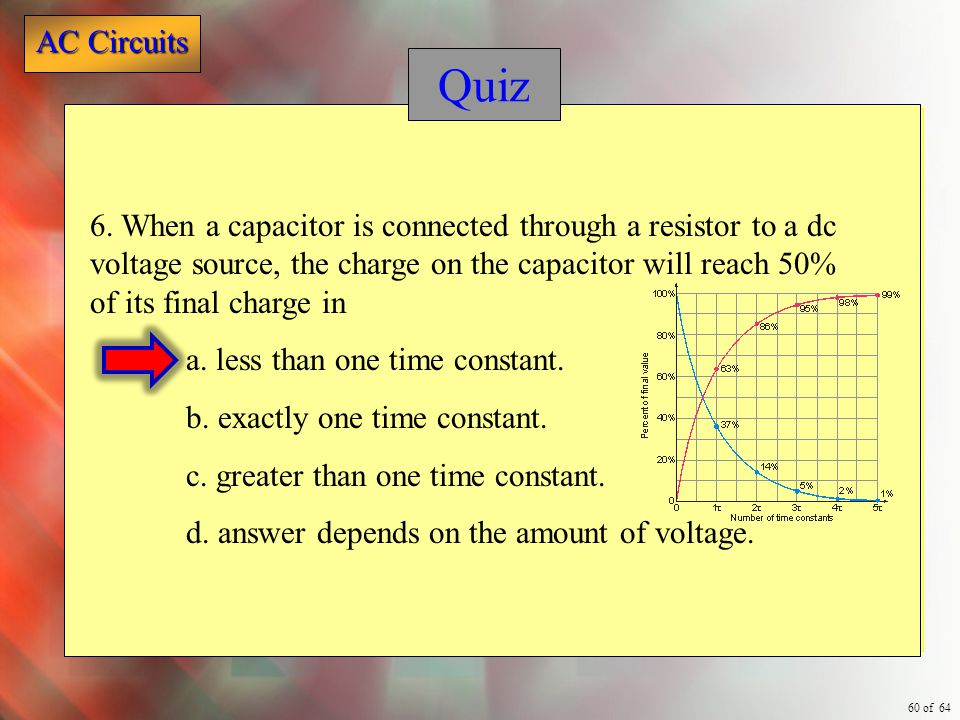 Quiz 6. When a capacitor is connected through a resistor to a dc voltage source, the charge on the capacitor will reach 50% of its final charge in.