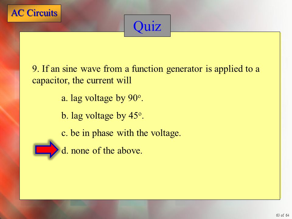 Quiz 9. If an sine wave from a function generator is applied to a capacitor, the current will. a. lag voltage by 90o.