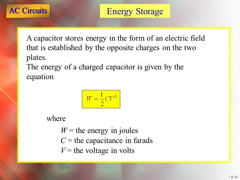 Energy Storage A capacitor stores energy in the form of an electric field that is established by the opposite charges on the two plates.