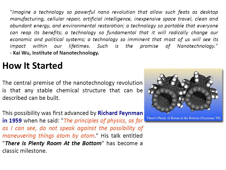 Imagine a technology so powerful nano revolution that allow such feats as desktop manufacturing, cellular repair, artificial intelligence, inexpensive space travel, clean and abundant energy, and environmental restoration; a technology so portable that everyone can reap its benefits; a technology so fundamental that it will radically change our economic and political systems; a technology so imminent that most of us will see its impact within our lifetimes. Such is the promise of Nanotechnology. - Kai Wu, Institute of Nanotechnology.