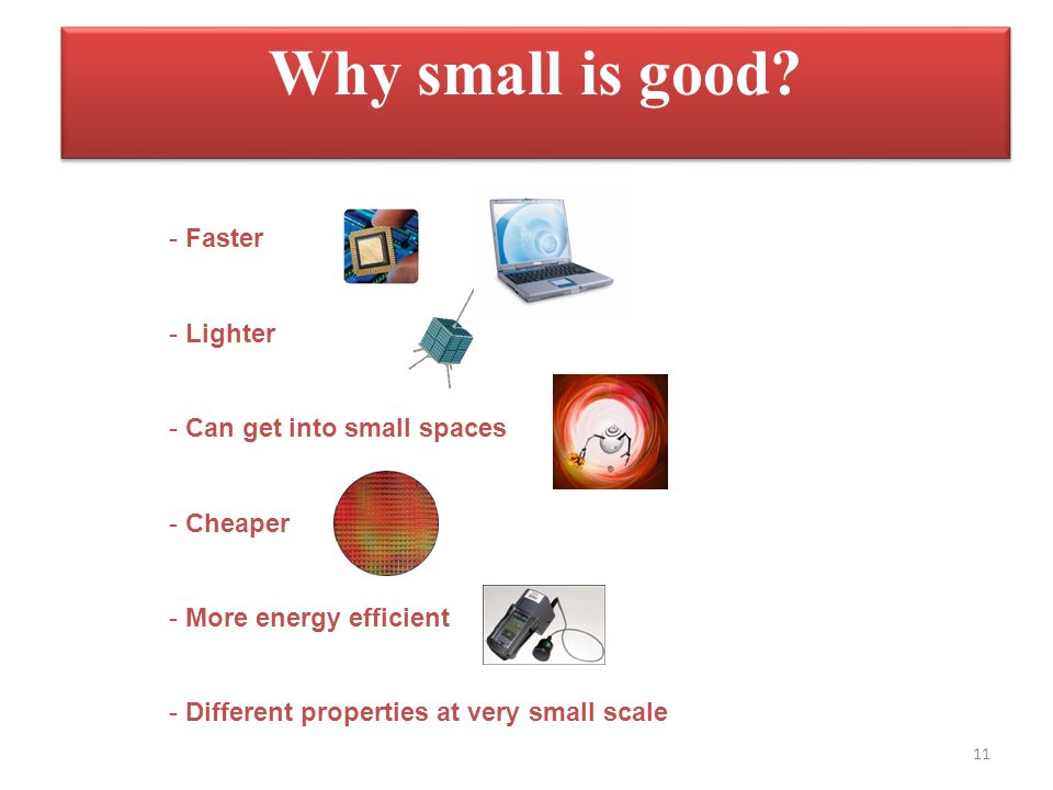 Why small is good Faster Lighter Can get into small spaces Cheaper