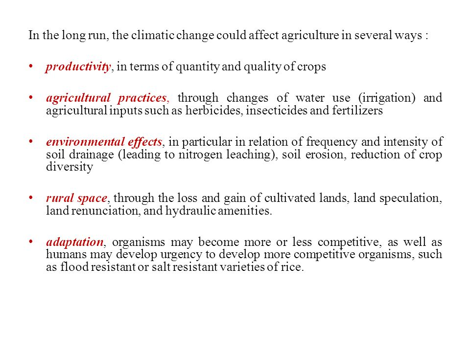 In the long run, the climatic change could affect agriculture in several ways :