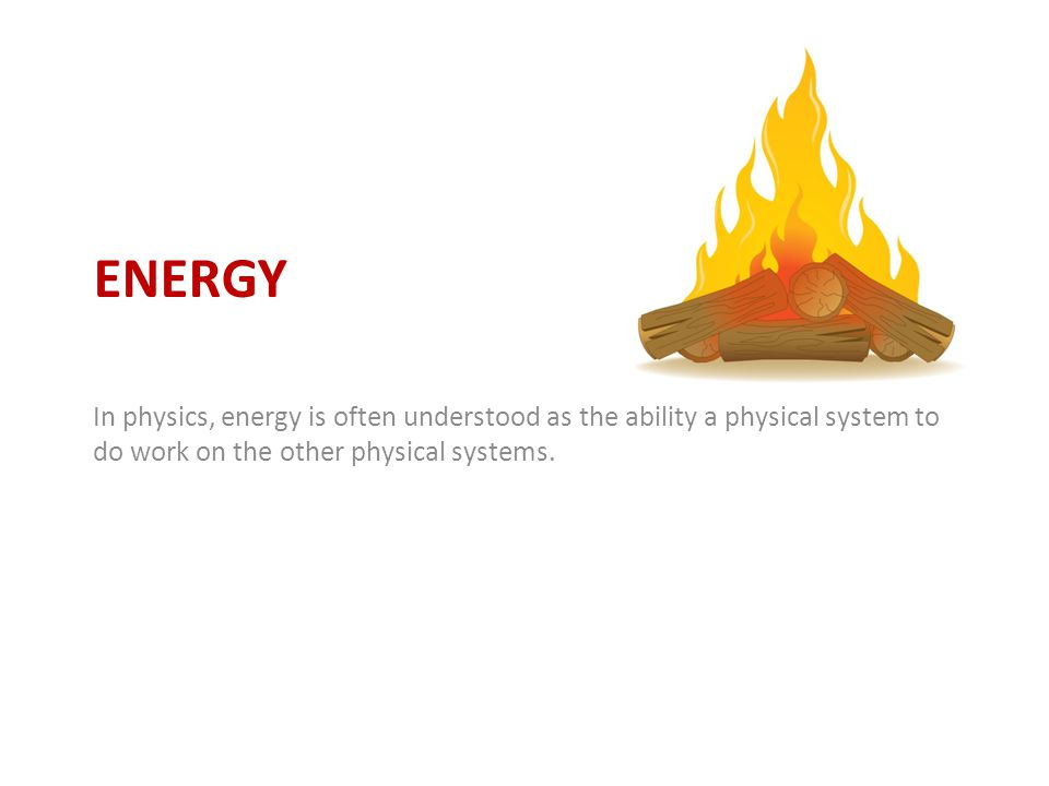 Energy In physics, energy is often understood as the ability a physical system to do work on the other physical systems.