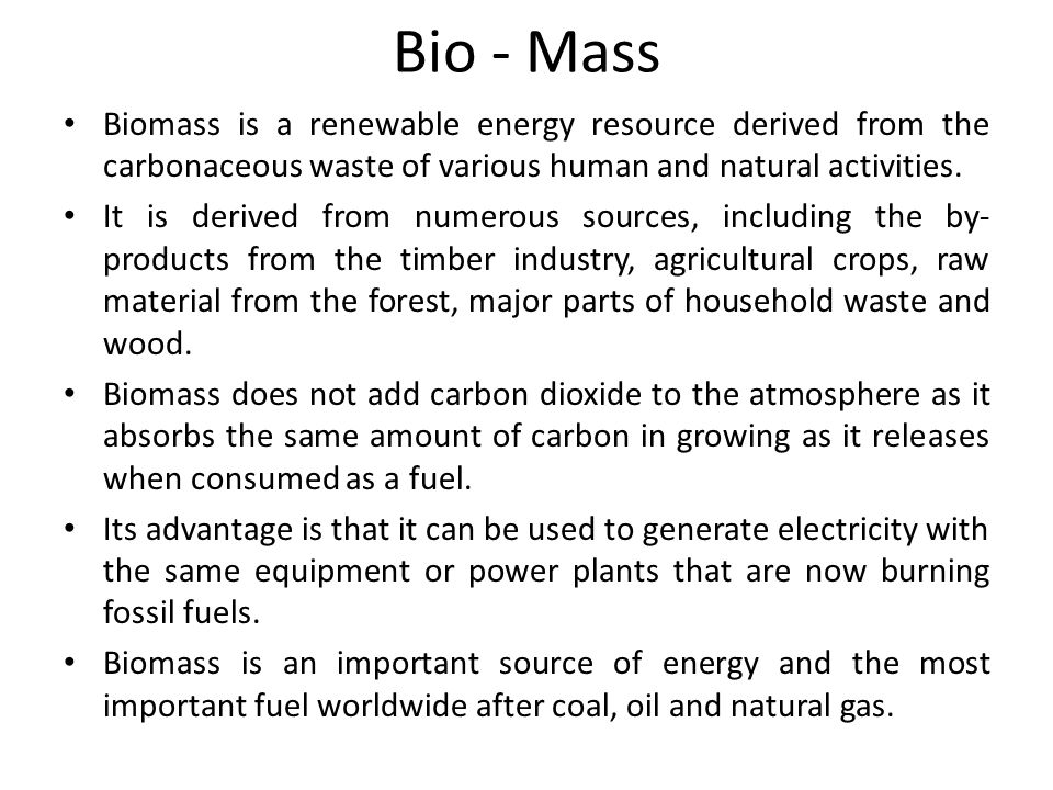 Bio - Mass Biomass is a renewable energy resource derived from the carbonaceous waste of various human and natural activities.