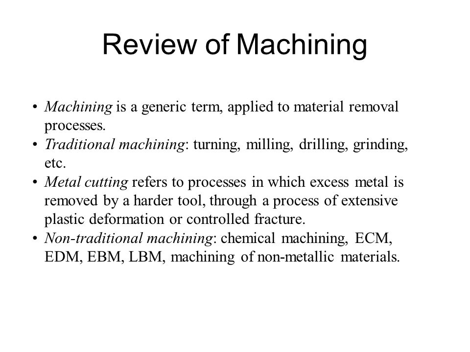 Review of Machining Machining is a generic term, applied to material removal processes.