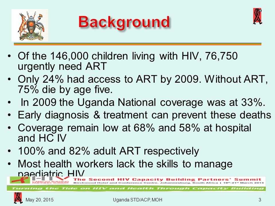 Uganda STD/ACP, MOH 4/16/2017. Background. Of the 146,000 children living with HIV, 76,750 urgently need ART.