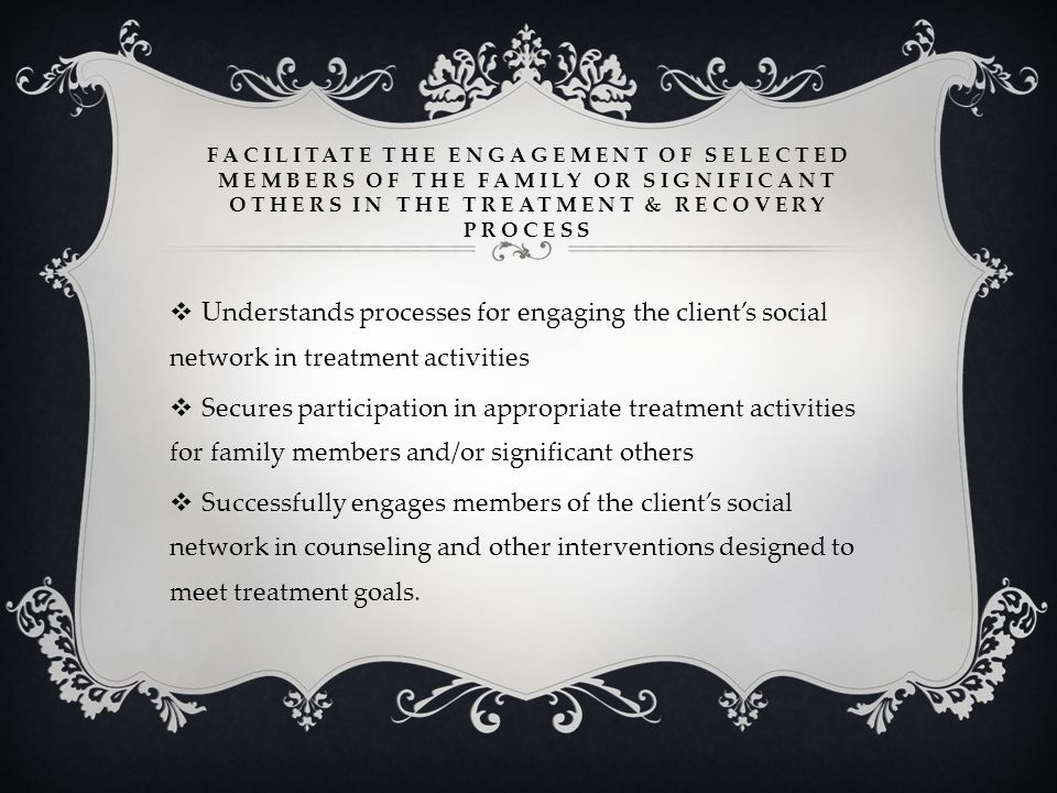 Facilitate the engagement of selected members of the family or significant others in the treatment & recovery process