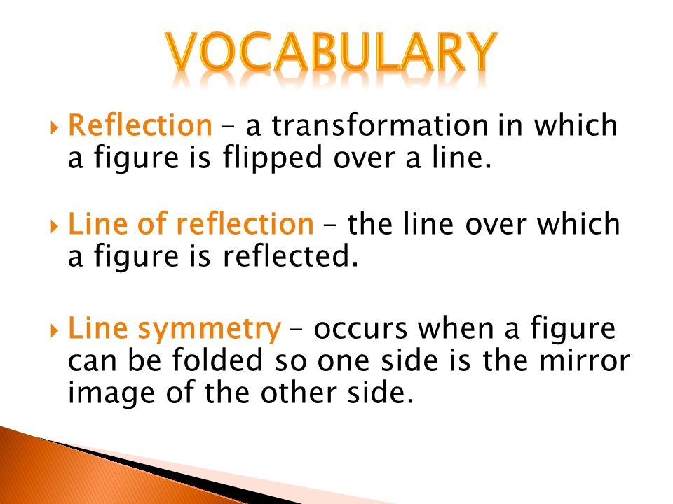vocabulary Reflection – a transformation in which a figure is flipped over a line. Line of reflection – the line over which a figure is reflected.