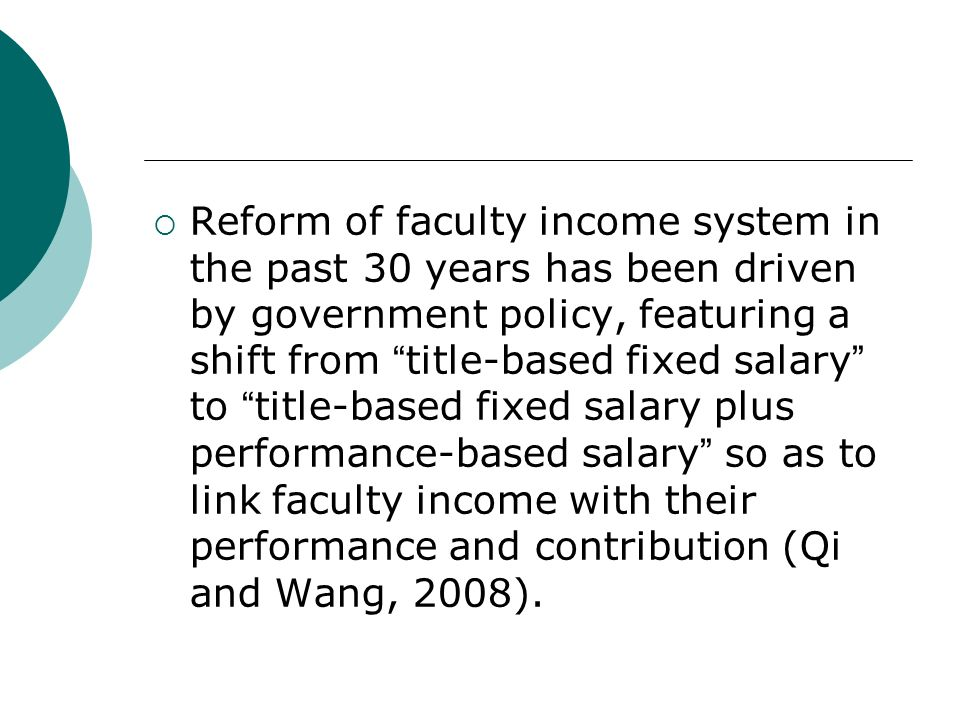 Reform of faculty income system in the past 30 years has been driven by government policy, featuring a shift from title-based fixed salary to title-based fixed salary plus performance-based salary so as to link faculty income with their performance and contribution (Qi and Wang, 2008).