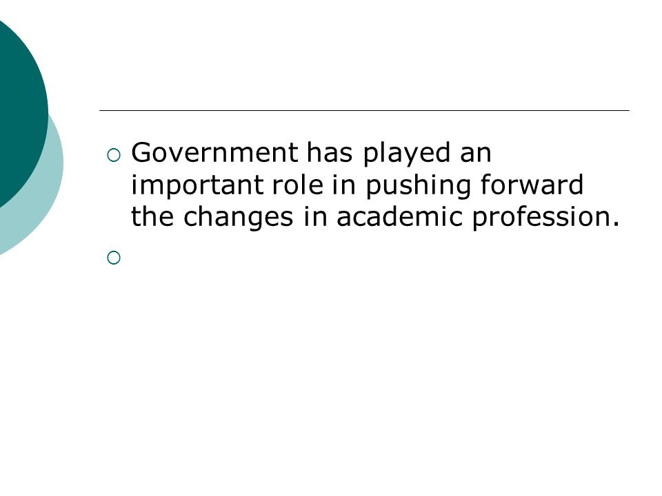 Government has played an important role in pushing forward the changes in academic profession.