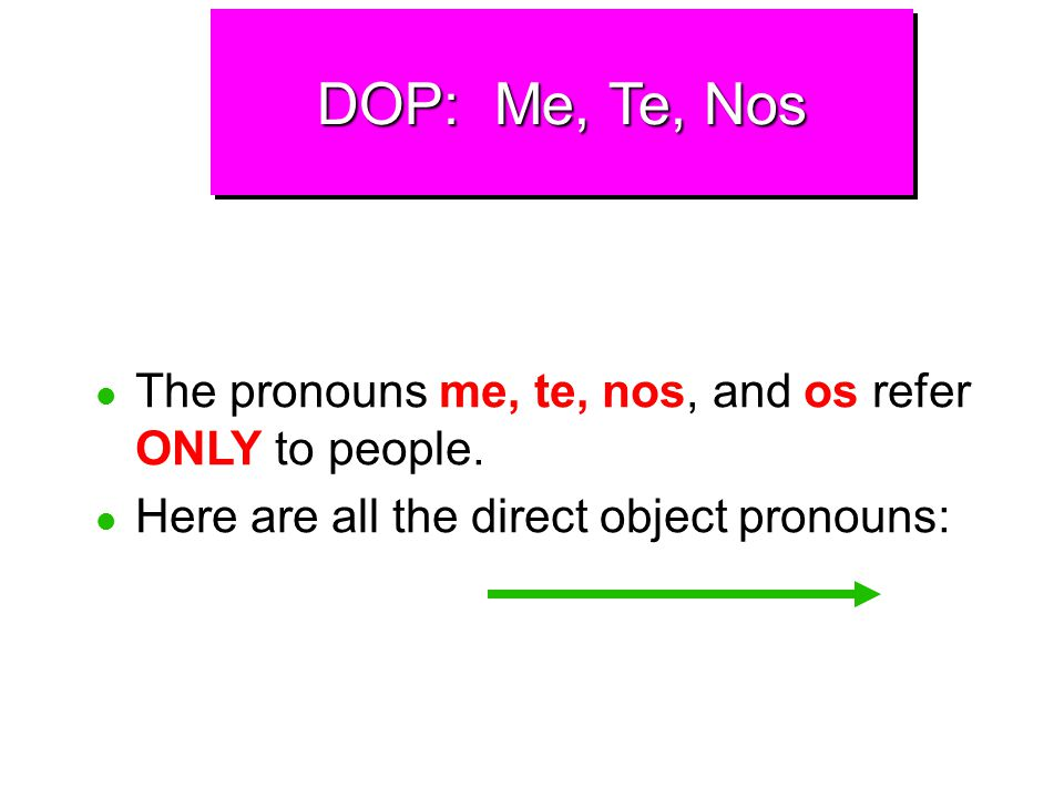 DOP: Me, Te, Nos The pronouns me, te, nos, and os refer ONLY to people.