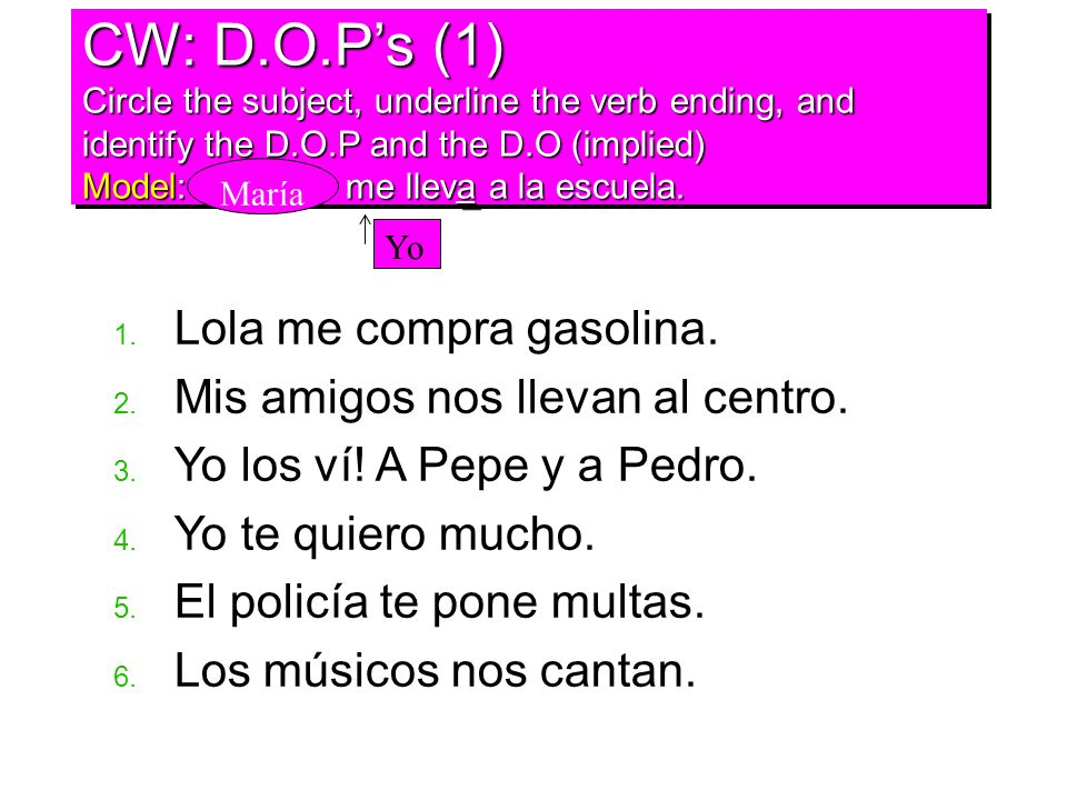 CW: D.O.P's (1) Circle the subject, underline the verb ending, and identify the D.O.P and the D.O (implied) Model: me lleva a la escuela.