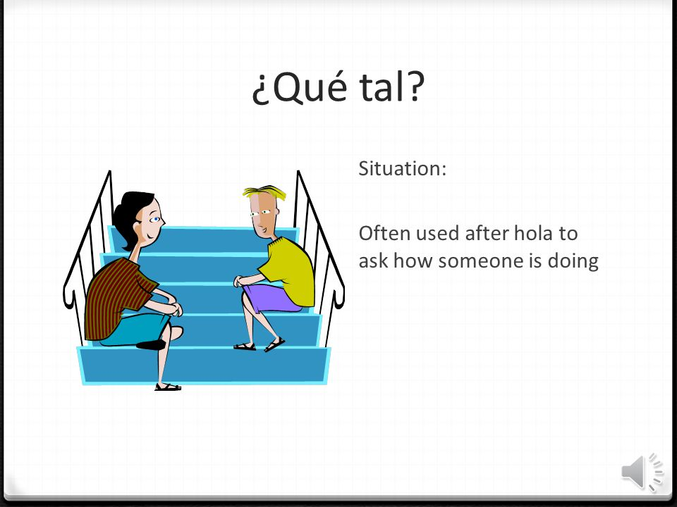 ¿Qué tal Situation: Often used after hola to ask how someone is doing