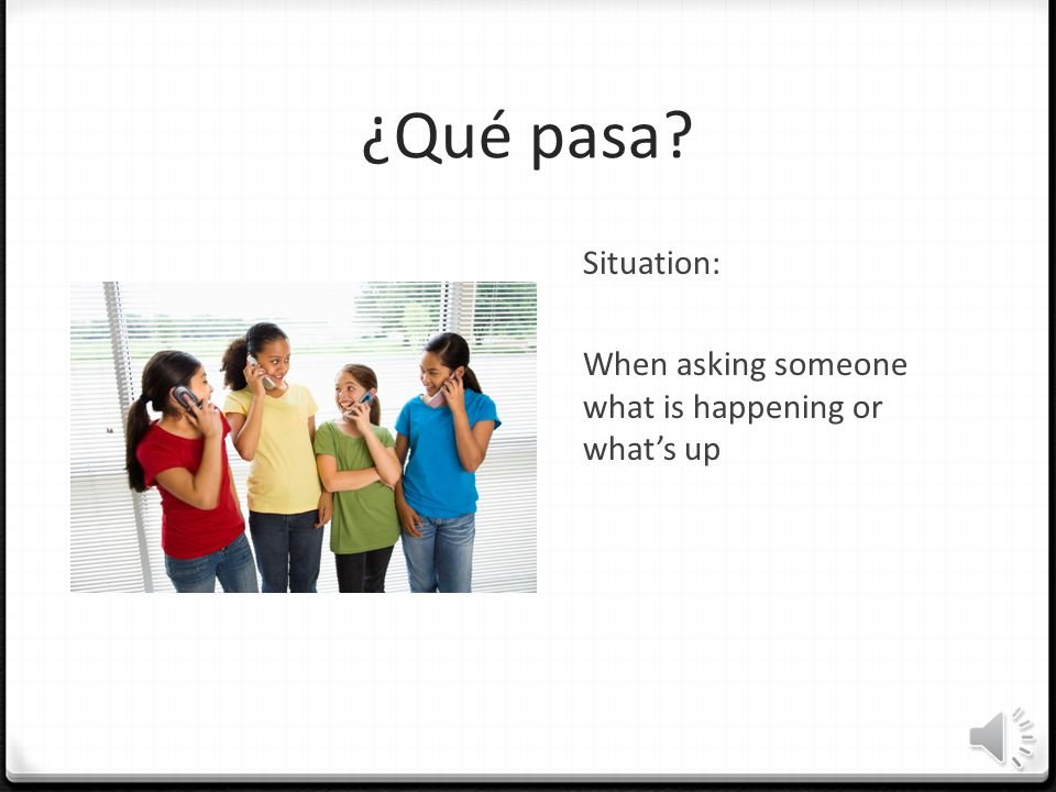 ¿Qué pasa Situation: When asking someone what is happening or what's up When asking someone what is happening or what's up.