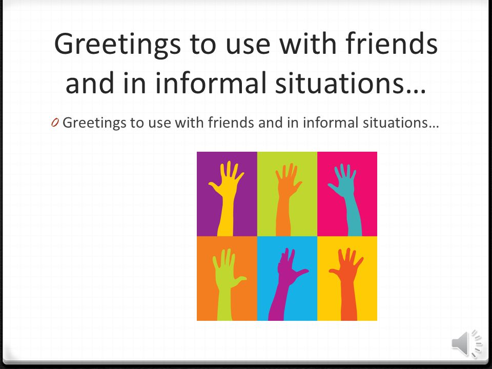 Greetings to use with friends and in informal situations…
