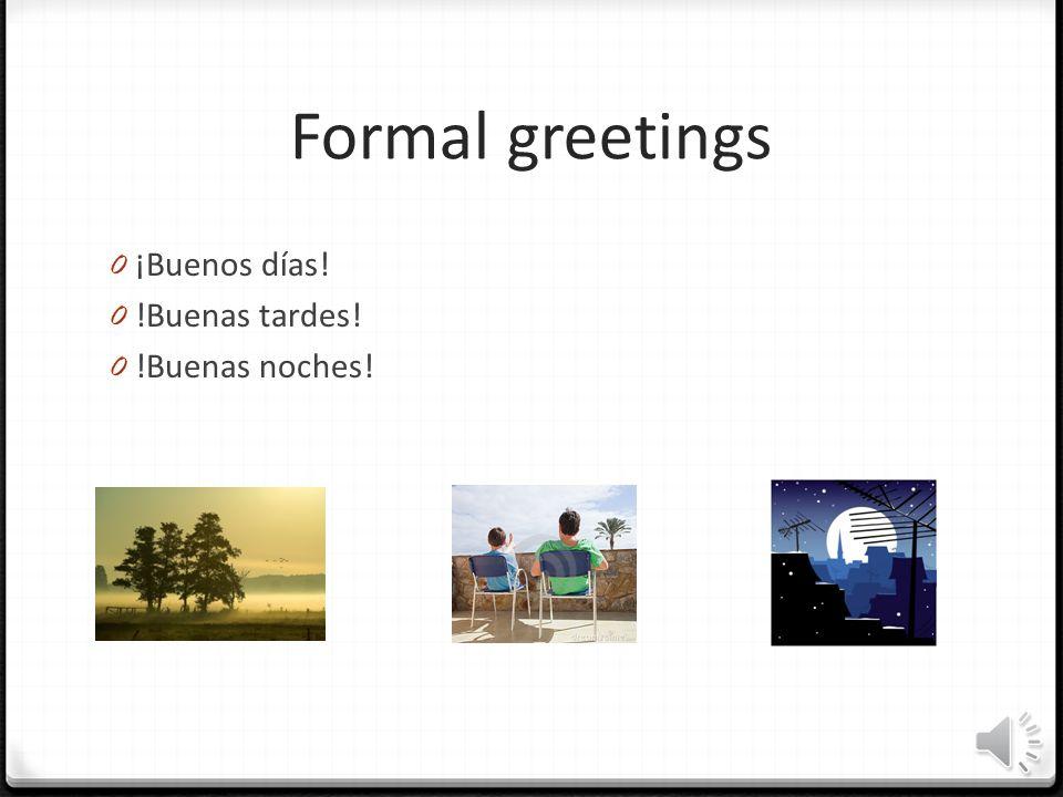 Formal greetings ¡Buenos días! !Buenas tardes! !Buenas noches!