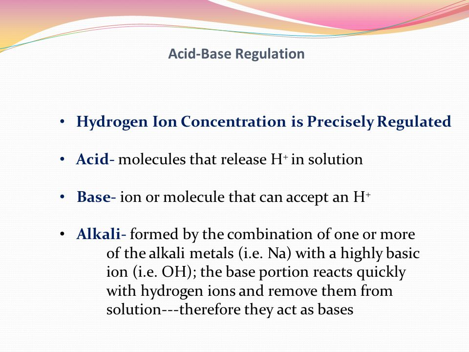 Acid-Base Regulation Hydrogen Ion Concentration is Precisely Regulated. Acid- molecules that release H+ in solution.