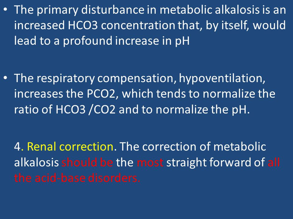 The primary disturbance in metabolic alkalosis is an increased HCO3 concentration that, by itself, would lead to a profound increase in pH