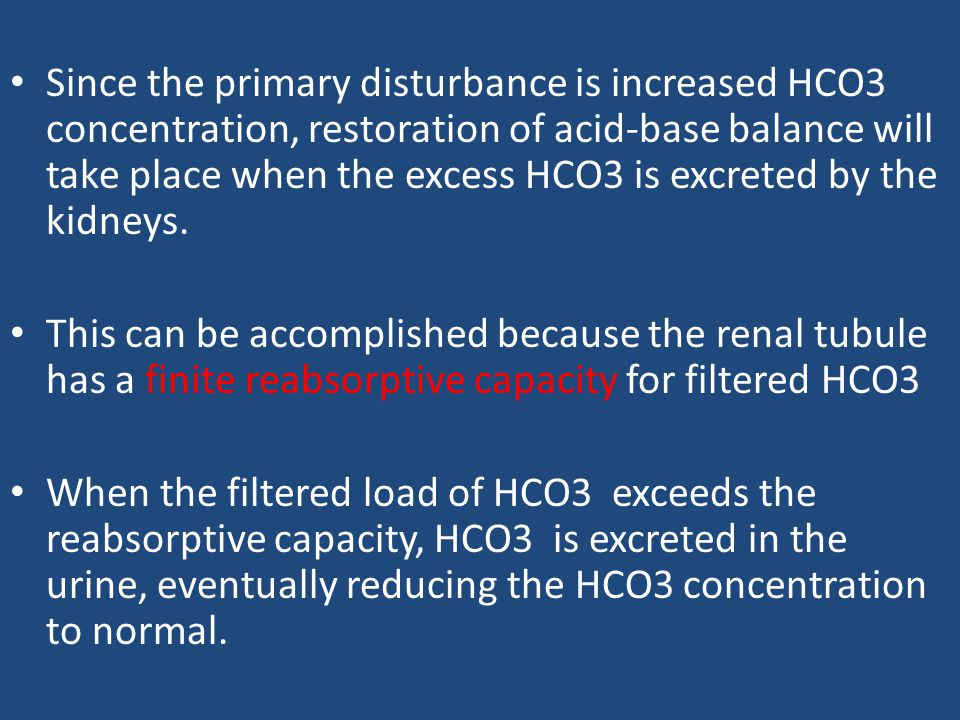 Since the primary disturbance is increased HCO3 concentration, restoration of acid-base balance will take place when the excess HCO3 is excreted by the kidneys.