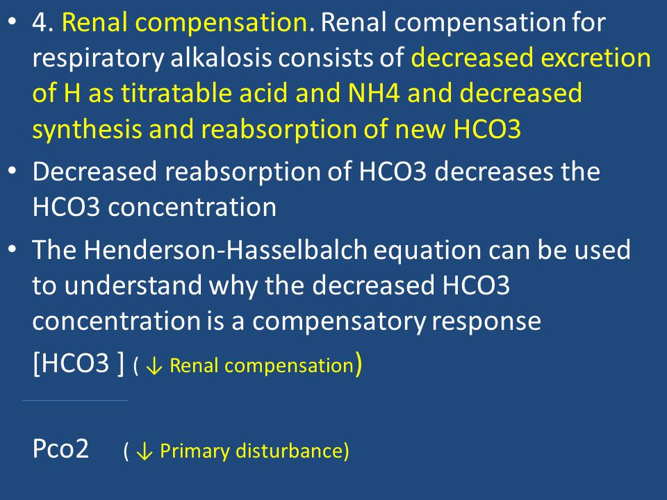 4. Renal compensation. Renal compensation for respiratory alkalosis consists of decreased excretion of H as titratable acid and NH4 and decreased synthesis and reabsorption of new HCO3