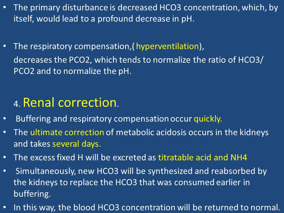 The primary disturbance is decreased HCO3 concentration, which, by itself, would lead to a profound decrease in pH.