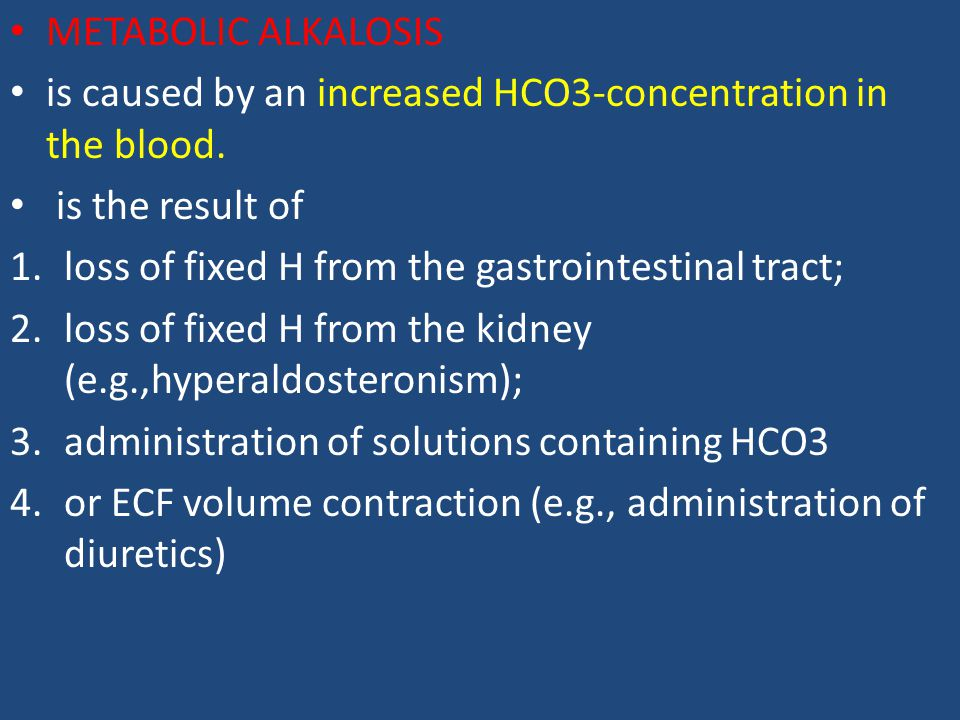 METABOLIC ALKALOSIS is caused by an increased HCO3-concentration in the blood. is the result of. loss of fixed H from the gastrointestinal tract;