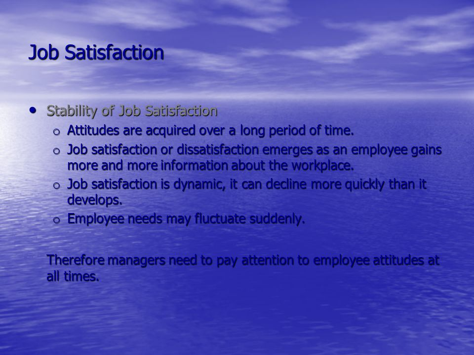 Job Satisfaction Stability of Job Satisfaction. Attitudes are acquired over a long period of time.