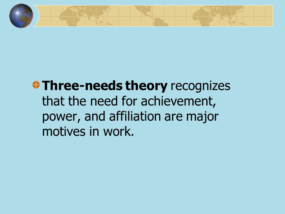 Three-needs theory recognizes that the need for achievement, power, and affiliation are major motives in work.