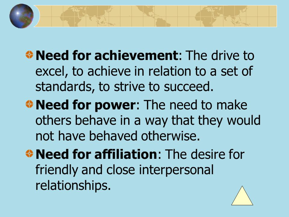 Need for achievement: The drive to excel, to achieve in relation to a set of standards, to strive to succeed.