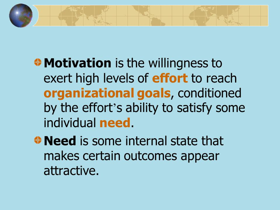 Motivation is the willingness to exert high levels of effort to reach organizational goals, conditioned by the effort's ability to satisfy some individual need.