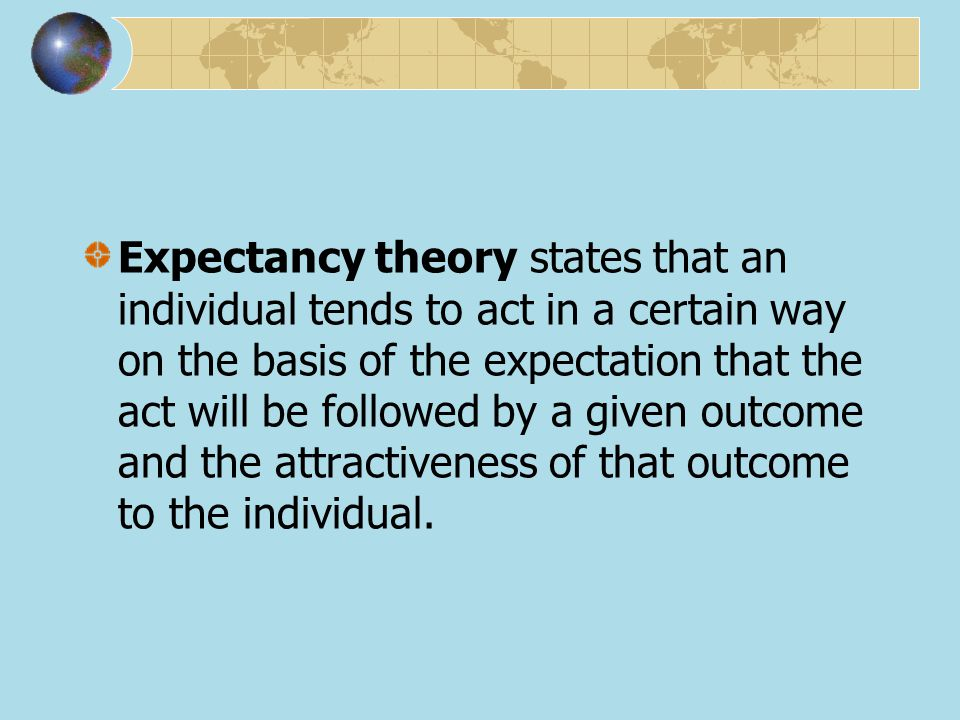 Expectancy theory states that an individual tends to act in a certain way on the basis of the expectation that the act will be followed by a given outcome and the attractiveness of that outcome to the individual.