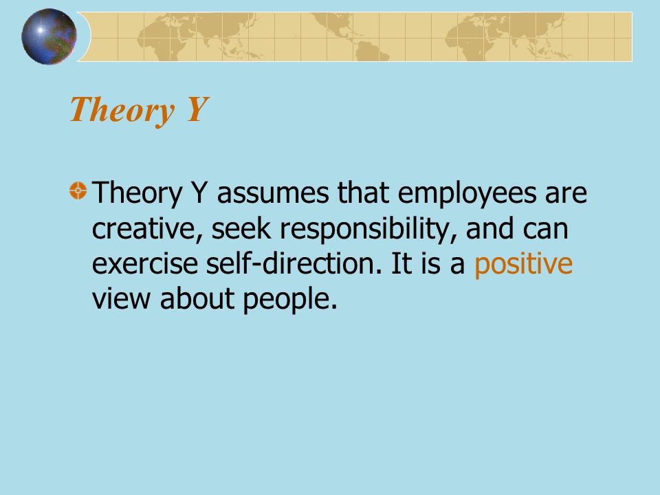 Theory Y Theory Y assumes that employees are creative, seek responsibility, and can exercise self-direction.
