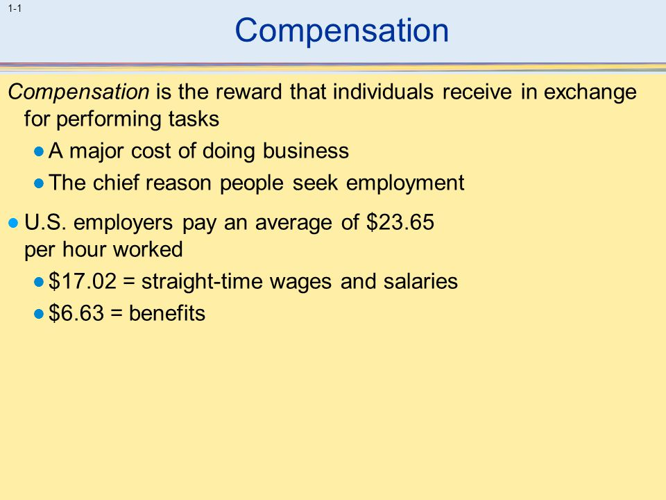 Compensation Compensation is the reward that individuals receive in exchange for performing tasks. A major cost of doing business.