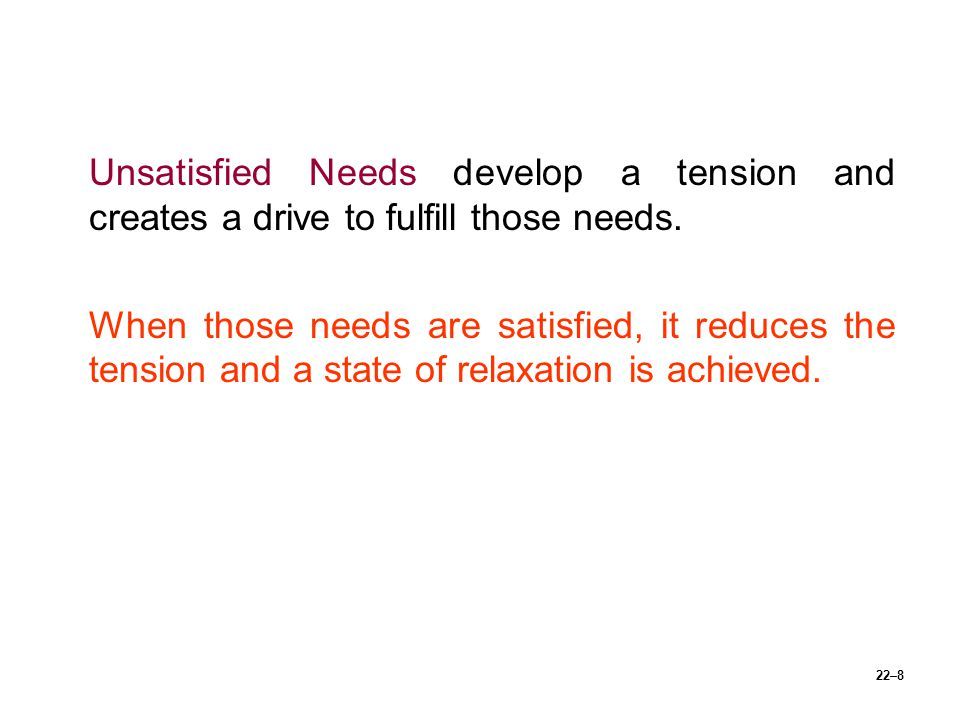 Unsatisfied Needs develop a tension and creates a drive to fulfill those needs.