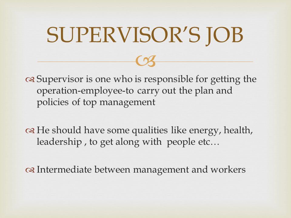 SUPERVISOR'S JOB Supervisor is one who is responsible for getting the operation-employee-to carry out the plan and policies of top management.