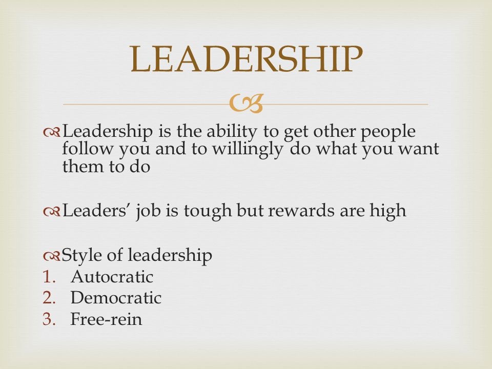LEADERSHIP Leadership is the ability to get other people follow you and to willingly do what you want them to do.