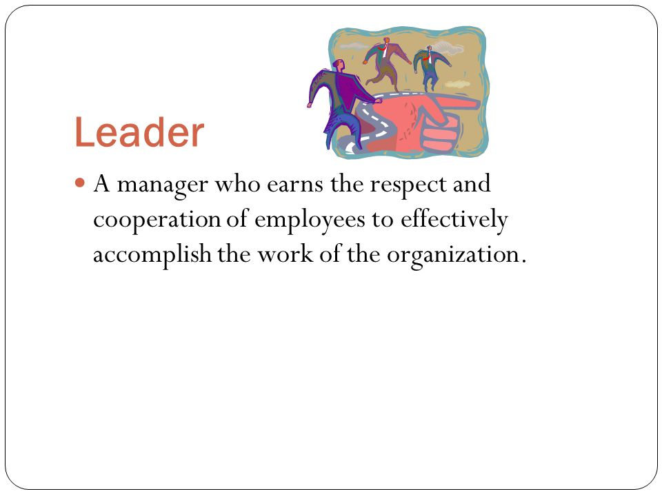 Leader A manager who earns the respect and cooperation of employees to effectively accomplish the work of the organization.