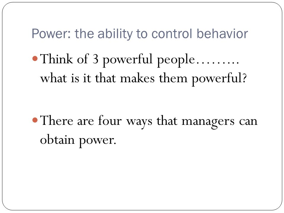 Power: the ability to control behavior